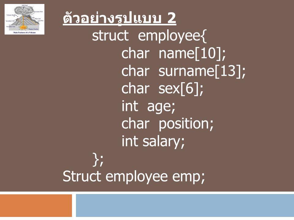 ตัวอย่างรูปแบบ 2 struct employee{ char name[10]; char surname[13]; char sex[6]; int age; char position; int salary; }; Struct employee emp;