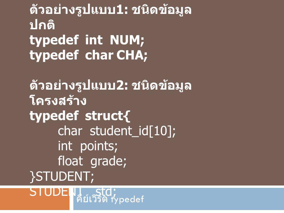 คีย์เวิร์ด typedef ตัวอย่างรูปแบบ 1: ชนิดข้อมูล ปกติ typedef int NUM; typedef char CHA; ตัวอย่างรูปแบบ 2: ชนิดข้อมูล โครงสร้าง typedef struct{ char st