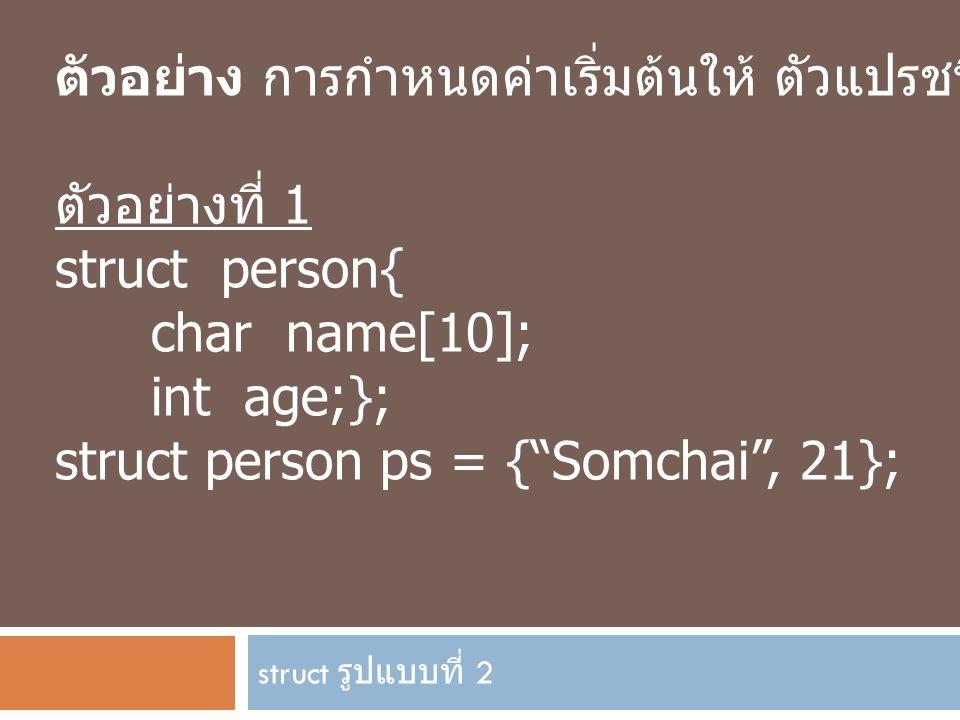 "struct รูปแบบที่ 2 ตัวอย่าง การกำหนดค่าเริ่มต้นให้ ตัวแปรชนิด struct ตัวอย่างที่ 1 struct person{ char name[10]; int age;}; struct person ps = {""Somch"
