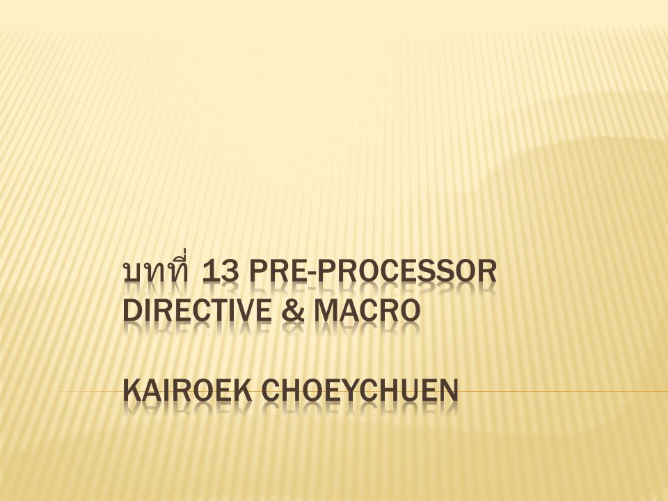 Pre-processor directive & Macro คือ อะไร - คำสั่งที่ประกาศไว้ด้านบนสุด - คอมไพเลอร์จะกระทำ Pre- processor & Macro ก่อนจะ ประมวลผลโปรแกรม - สามารถเป็น ค่าคงที่, ฟังก์ชัน หรือการตรวจสอบเงื่อนไข ( คล้าย คำสั่ง if)
