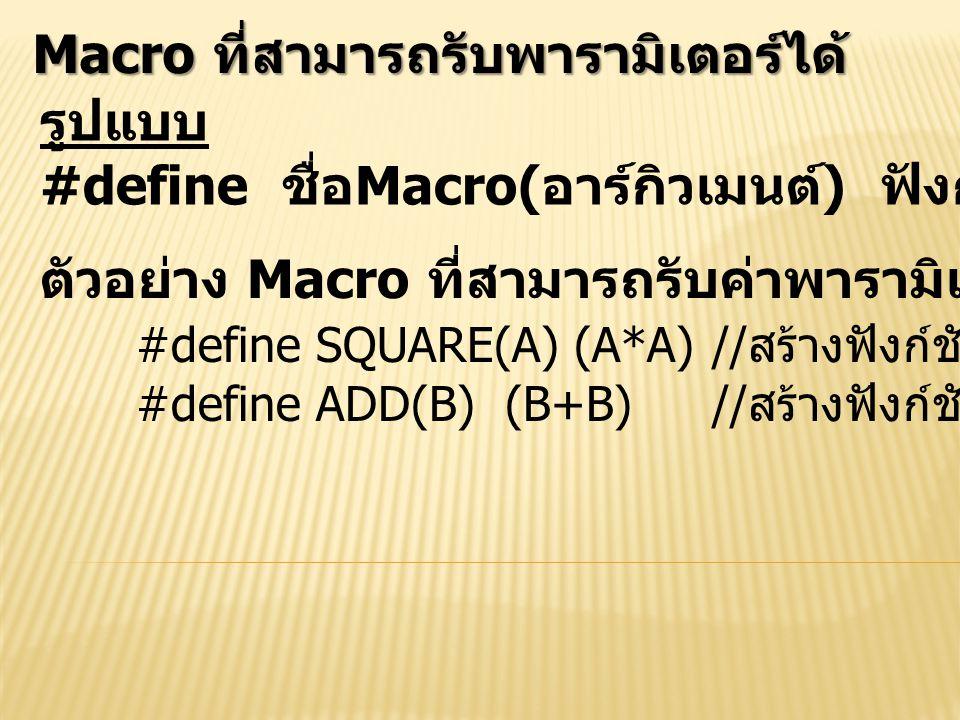 Macro ที่สามารถรับพารามิเตอร์ได้ รูปแบบ #define ชื่อ Macro( อาร์กิวเมนต์ ) ฟังก์ชันของอาร์กิวเมนต์ ตัวอย่าง Macro ที่สามารถรับค่าพารามิเตอร์ได้ #defin