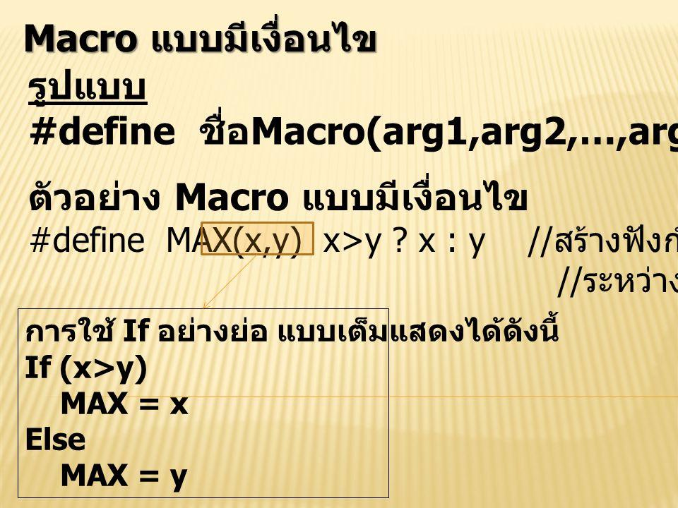 Macro แบบมีเงื่อนไข รูปแบบ #define ชื่อ Macro(arg1,arg2,…,arg n) เงื่อนไข ตัวอย่าง Macro แบบมีเงื่อนไข #define MAX(x,y) x>y ? x : y // สร้างฟังก์ชันหา