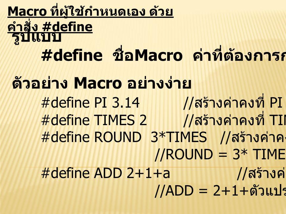Macro ที่ผู้ใช้กำหนดเอง ด้วย คำสั่ง #define รูปแบบ #define ชื่อ Macro ค่าที่ต้องการกำหนดให้ Macro ตัวอย่าง Macro อย่างง่าย #define PI 3.14// สร้างค่าค