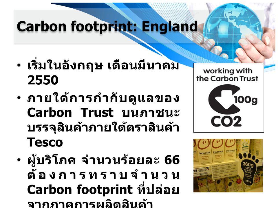 Carbon footprint: England เริ่มในอังกฤษ เดือนมีนาคม 2550 ภายใต้การกำกับดูแลของ Carbon Trust บนภาชนะ บรรจุสินค้าภายใต้ตราสินค้า Tesco ผู้บริโภค จำนวนร้
