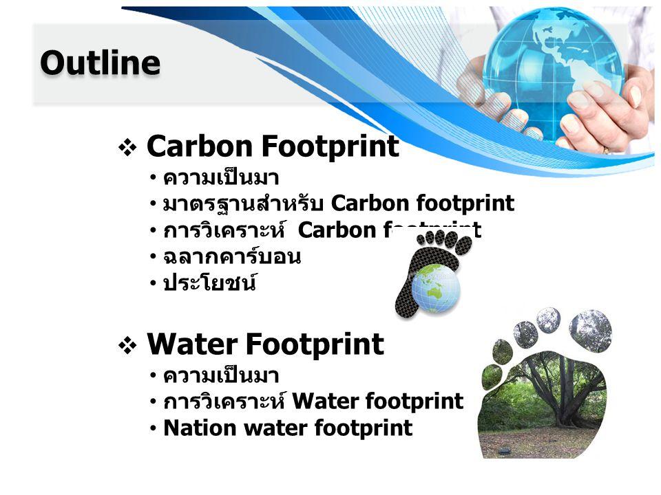 Outline  Carbon Footprint ความเป็นมา มาตรฐานสำหรับ Carbon footprint การวิเคราะห์ Carbon footprint ฉลากคาร์บอน ประโยชน์  Water Footprint ความเป็นมา การวิเคราะห์ Water footprint Nation water footprint