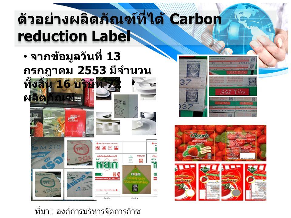 ตัวอย่างผลิตภัณฑ์ที่ได้ Carbon reduction Label จากข้อมูลวันที่ 13 กรกฎาคม 2553 มีจำนวน ทั้งสิ้น 16 บริษัท 72 ผลิตภัณฑ์ ที่มา : องค์การบริหารจัดการก๊าซ