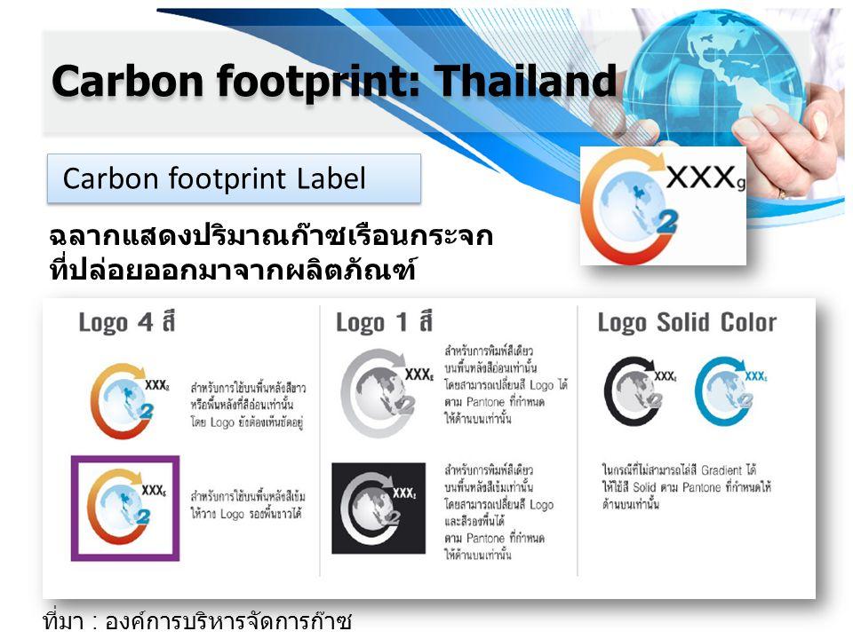 Carbon footprint: Thailand Carbon footprint Label ฉลากแสดงปริมาณก๊าซเรือนกระจก ที่ปล่อยออกมาจากผลิตภัณฑ์ ที่มา : องค์การบริหารจัดการก๊าซ เรือนกระจก