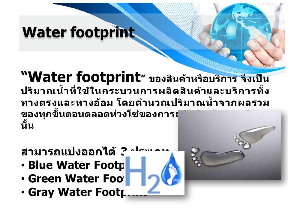 Water footprint Water footprint ของสินค้าหรือบริการ จึงเป็น ปริมาณน้ำที่ใช้ในกระบวนการผลิตสินค้าและบริการทั้ง ทางตรงและทางอ้อม โดยคำนวณปริมาณน้ำจากผลรวม ของทุกขั้นตอนตลอดห่วงโซ่ของการผลิตสินค้าและบริการ นั้น สามารถแบ่งออกได้ 3 ประเภท Blue Water Footprint Green Water Footprint Gray Water Footprint