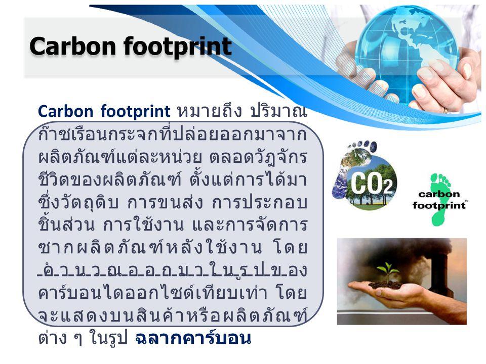 Carbon footprint Carbon footprint หมายถึง ปริมาณ ก๊าซเรือนกระจกที่ปล่อยออกมาจาก ผลิตภัณฑ์แต่ละหน่วย ตลอดวัฎจักร ชีวิตของผลิตภัณฑ์ ตั้งแต่การได้มา ซึ่ง