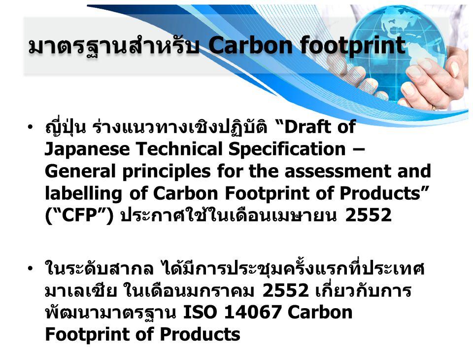 ญี่ปุ่น ร่างแนวทางเชิงปฏิบัติ Draft of Japanese Technical Specification – General principles for the assessment and labelling of Carbon Footprint of Products ( CFP ) ประกาศใช้ในเดือนเมษายน 2552 ในระดับสากล ได้มีการประชุมครั้งแรกที่ประเทศ มาเลเซีย ในเดือนมกราคม 2552 เกี่ยวกับการ พัฒนามาตรฐาน ISO 14067 Carbon Footprint of Products มาตรฐานสำหรับ Carbon footprint