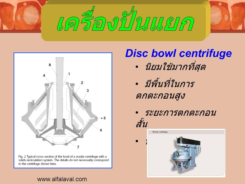 www.alfalaval.com Disc bowl centrifuge นิยมใช้มากที่สุด มีพื้นที่ในการ ตกตะกอนสูง ระยะการตกตะกอน สั้น ทำงานแบบต่อเนื่อง