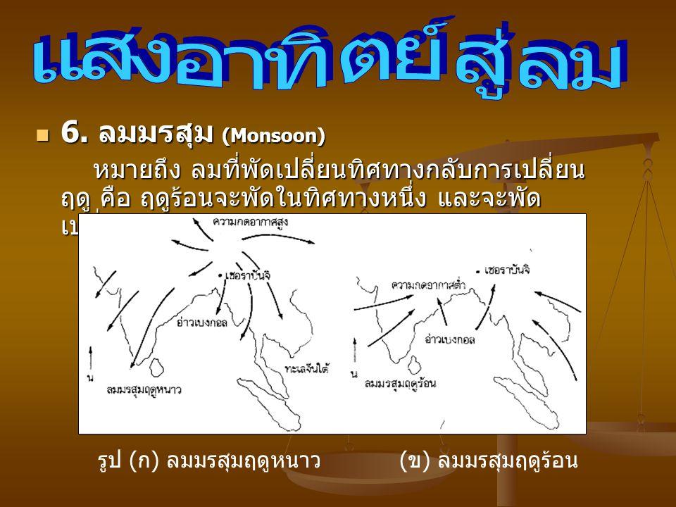 6. ลมมรสุม (Monsoon) 6. ลมมรสุม (Monsoon) หมายถึง ลมที่พัดเปลี่ยนทิศทางกลับการเปลี่ยน ฤดู คือ ฤดูร้อนจะพัดในทิศทางหนึ่ง และจะพัด เปลี่ยนทิศทางในทางตรง