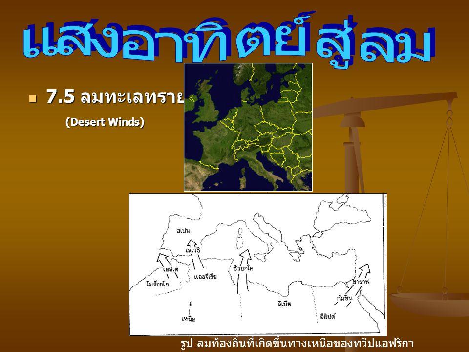 7.5 ลมทะเลทราย 7.5 ลมทะเลทราย (Desert Winds) (Desert Winds) รูป ลมท้องถิ่นที่เกิดขึ้นทางเหนือของทวีปแอฟริกา