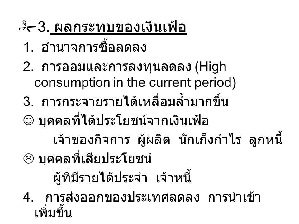  3. ผลกระทบของเงินเฟ้อ 1. อำนาจการซื้อลดลง 2. การออมและการลงทุนลดลง (High consumption in the current period) 3. การกระจายรายได้เหลื่อมล้ำมากขึ้น บุคค