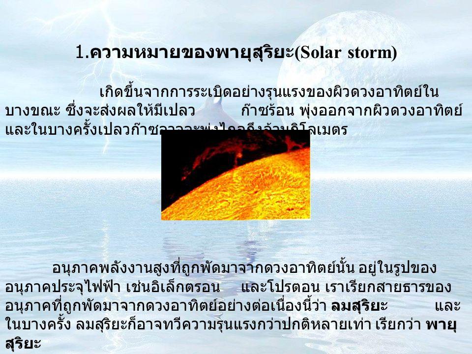 เกิดขึ้นจากการระเบิดอย่างรุนแรงของผิวดวงอาทิตย์ใน บางขณะ ซึ่งจะส่งผลให้มีเปลวก๊าซร้อน พุ่งออกจากผิวดวงอาทิตย์ และในบางครั้งเปลวก๊าซอาจจะพุ่งไกลถึงล้านกิโลเมตร อนุภาคพลังงานสูงที่ถูกพัดมาจากดวงอาทิตย์นั้น อยู่ในรูปของ อนุภาคประจุไฟฟ้า เช่นอิเล็กตรอนและโปรตอน เราเรียกสายธารของ อนุภาคที่ถูกพัดมาจากดวงอาทิตย์อย่างต่อเนื่องนี้ว่า ลมสุริยะ และ ในบางครั้ง ลมสุริยะก็อาจทวีความรุนแรงกว่าปกติหลายเท่า เรียกว่า พายุ สุริยะ 1.