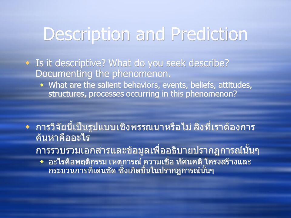 Description and Prediction  Is it descriptive? What do you seek describe? Documenting the phenomenon.  What are the salient behaviors, events, belie
