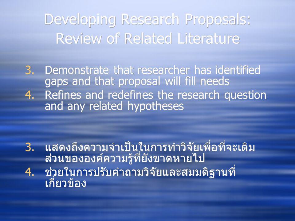 Developing Research Proposals: Review of Related Literature 3.Demonstrate that researcher has identified gaps and that proposal will fill needs 4.Refines and redefines the research question and any related hypotheses 3.แสดงถึงความจำเป็นในการทำวิจัยเพื่อที่จะเติม ส่วนขององค์ความรู้ที่ยังขาดหายไป 4.ช่วยในการปรับคำถามวิจัยและสมมติฐานที่ เกี่ยวข้อง 3.Demonstrate that researcher has identified gaps and that proposal will fill needs 4.Refines and redefines the research question and any related hypotheses 3.แสดงถึงความจำเป็นในการทำวิจัยเพื่อที่จะเติม ส่วนขององค์ความรู้ที่ยังขาดหายไป 4.ช่วยในการปรับคำถามวิจัยและสมมติฐานที่ เกี่ยวข้อง
