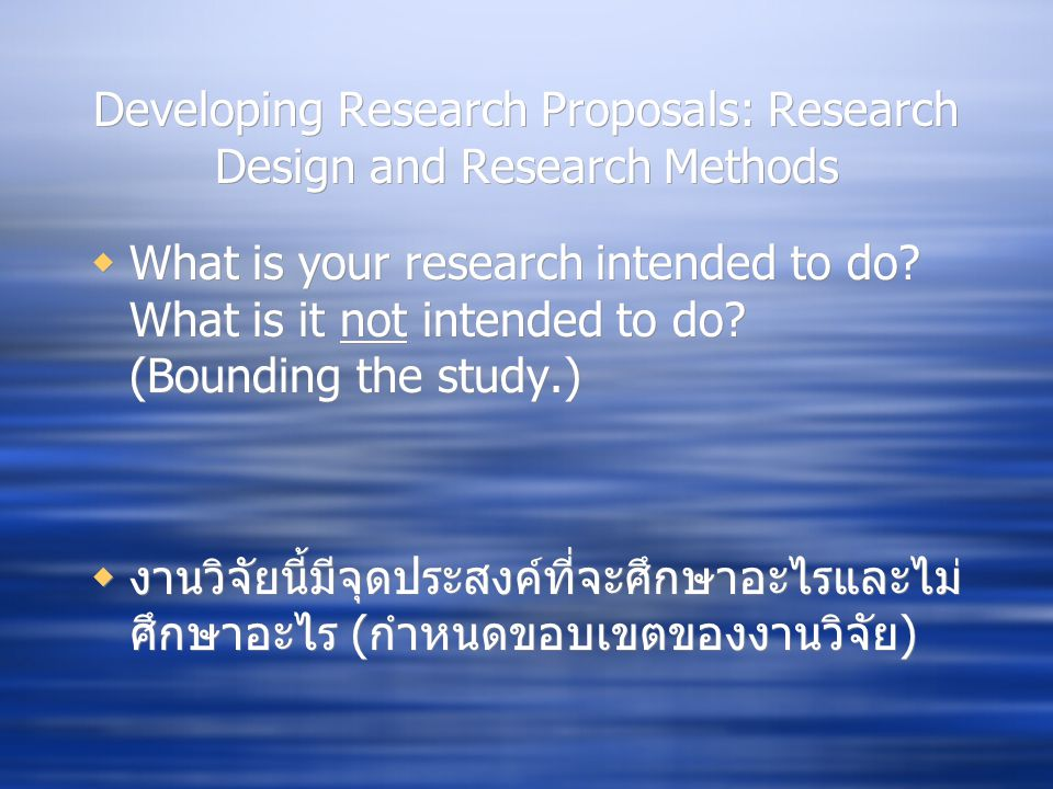 Developing Research Proposals: Research Design and Research Methods  What is your research intended to do? What is it not intended to do? (Bounding t