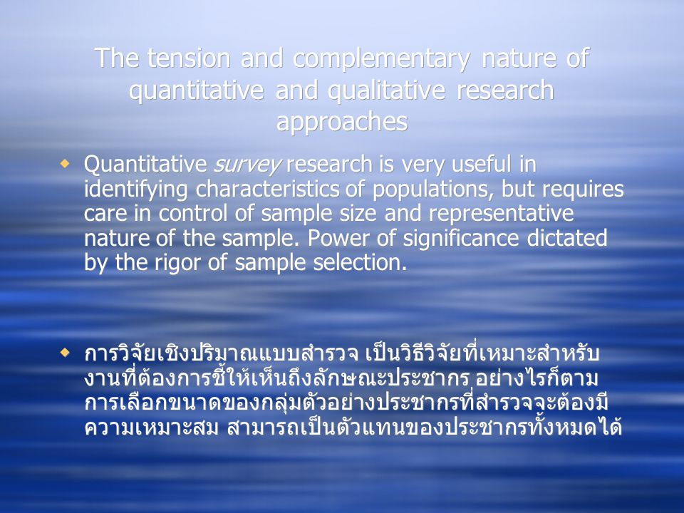 The tension and complementary nature of quantitative and qualitative research approaches  Quantitative survey research is very useful in identifying characteristics of populations, but requires care in control of sample size and representative nature of the sample.