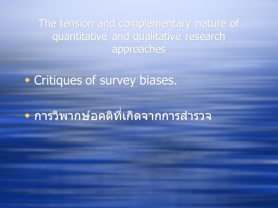 The tension and complementary nature of quantitative and qualitative research approaches  Critiques of survey biases.