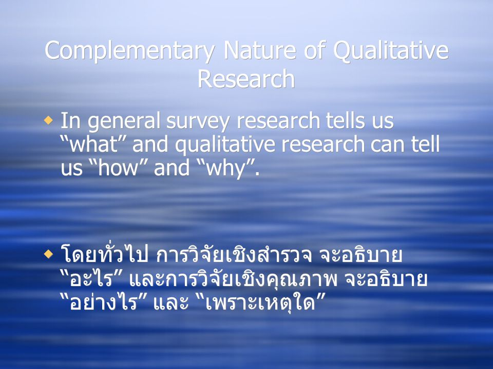 """Complementary Nature of Qualitative Research  In general survey research tells us """"what"""" and qualitative research can tell us """"how"""" and """"why"""".  โดยท"""