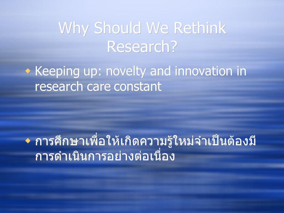 Why Should We Rethink Research?  Keeping up: novelty and innovation in research care constant  การศึกษาเพื่อให้เกิดความรู้ใหม่จำเป็นต้องมี การดำเนิน
