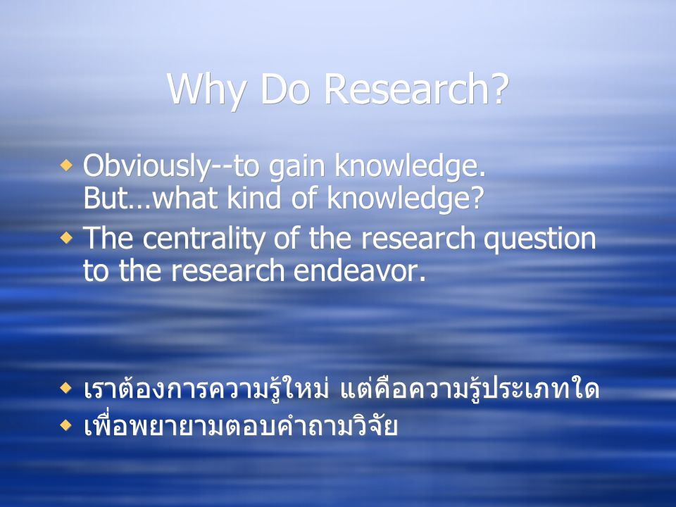 Why Do Research. Obviously--to gain knowledge. But…what kind of knowledge.