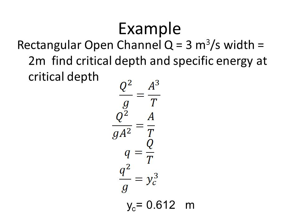 Example Rectangular Open Channel Q = 3 m 3 /s width = 2m find critical depth and specific energy at critical depth y c = 0.612 m