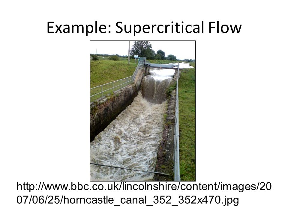 Example: Supercritical Flow http://www.bbc.co.uk/lincolnshire/content/images/20 07/06/25/horncastle_canal_352_352x470.jpg