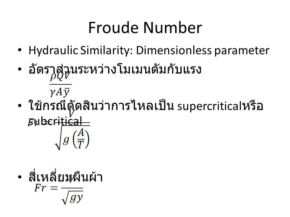 Froude Number Hydraulic Similarity: Dimensionless parameter อัตราส่วนระหว่างโมเมนตัมกับแรง ใช้กรณีตัดสินว่าการไหลเป็น supercritical หรือ subcritical ส