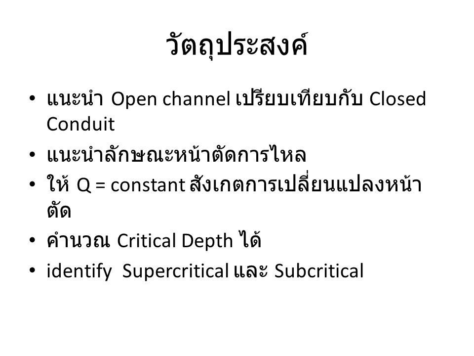 วัตถุประสงค์ แนะนำ Open channel เปรียบเทียบกับ Closed Conduit แนะนำลักษณะหน้าตัดการไหล ให้ Q = constant สังเกตการเปลี่ยนแปลงหน้า ตัด คำนวณ Critical De