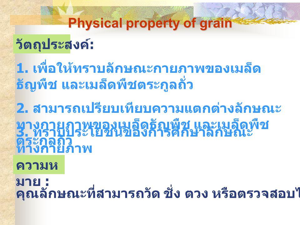 Physical property of grain คุณลักษณะที่สามารถวัด ชั่ง ตวง หรือตรวจสอบได้โดยวิธีใดวิธีหนึ่ง วัตถุประสงค์ : ความห มาย : 1. เพื่อให้ทราบลักษณะกายภาพของเม