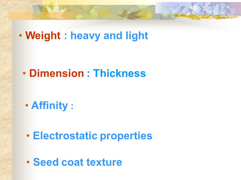 Weight : heavy and light Dimension : Thickness Seed coat texture Affinity : Electrostatic properties