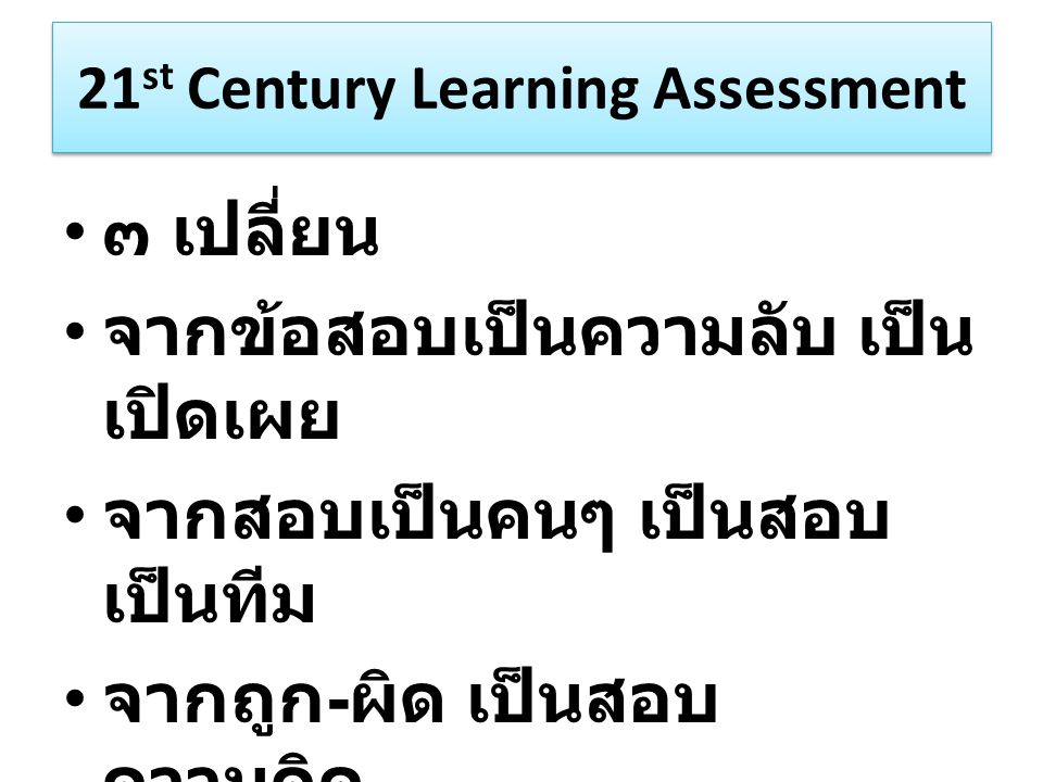 21 st Century Learning Assessment ๓ เปลี่ยน จากข้อสอบเป็นความลับ เป็น เปิดเผย จากสอบเป็นคนๆ เป็นสอบ เป็นทีม จากถูก - ผิด เป็นสอบ ความคิด
