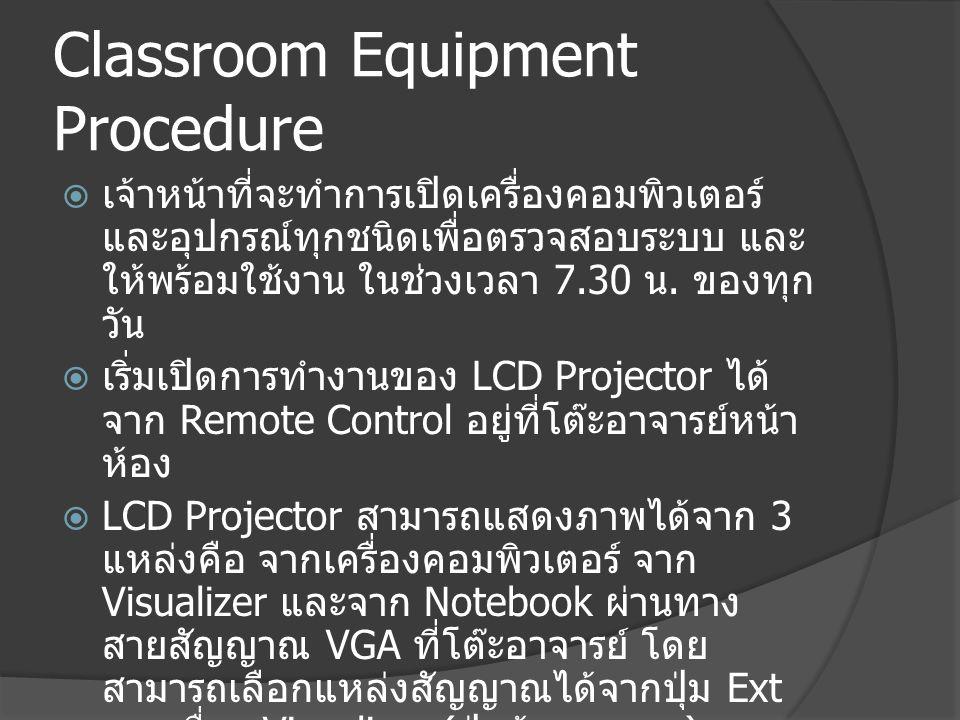 Classroom Equipment Procedure  กรณีที่มีปัญหาการใช้งานอุปกรณ์ สามารถ โทรติดต่อกับเจ้าหน้าที่บริการโสตฯ ได้ที่ หมายเลข 02-470-8145 หรือเบอร์ภายใน 8145  เจ้าหน้าที่จะสอบถามอาการ และให้คำแนะนำ ทางโทรศัพท์ก่อน เพื่อให้ทดลองแก้ไขด้วย ตนเอง ถ้าไม่สามารถแก้ไขได้ เจ้าหน้าที่จะ ไปบริการให้ ณ ห้องเรียน โดยใช้เวลาไม่เกิน 10 นาที จากที่ได้รับแจ้ง  กรณีที่ไม่สามารถแก้ไขอุปกรณ์ให้ใช้งานได้ เจ้าหน้าที่จะนำเครื่องสำรอง ไปทดแทนให้ ใช้งานแทน ยกเว้นในกรณีที่ไม่มีเครื่องสำรอง จะแจ้งให้ทราบ