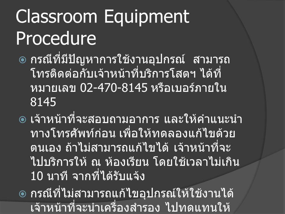 Classroom Equipment Procedure  ในส่วนของการใช้งานกับอุปกรณ์พิเศษ เช่น Wireless Microphone หรือ อุปกรณ์ คอมพิวเตอร์พิเศษ เช่น Pen Mouse ที่ นอกเหนือไปจากอุปกรณ์มาตรฐานที่ ให้บริการในห้องเรียน ขอให้อาจารย์กรุณา ติดต่อ แจ้งความประสงค์ และรายละเอียดการ ใช้งานให้ งานบริการโสตทัศนูปกรณ์ ทราบ ล่วงหน้าอย่างน้อย 1 สัปดาห์ เพื่อเตรียม อุปกรณ์และทำการติดตั้ง Driver เพื่อให้ อุปกรณ์ใช้งานได้  ในการใช้งานโปรแกรมพิเศษ สำหรับการเรียน การสอนวิชาเฉพาะ ขอให้ อาจารย์แจ้ง รายละเอียดการใช้งาน และนำแผ่นติดตั้ง โปรแกรมดังกล่าวมาให้ทางงานบริการโสตฯ ทำการติดตั้งในเครื่องคอมพิวเตอร์ให้ ล่วงหน้าอย่างน้อย 1 สัปดาห์
