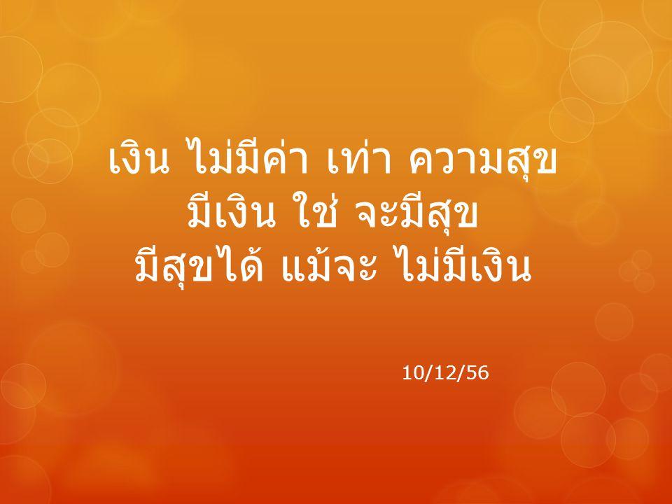 เงิน ไม่มีค่า เท่า ความสุข มีเงิน ใช่ จะมีสุข มีสุขได้ แม้จะ ไม่มีเงิน 10/12/56