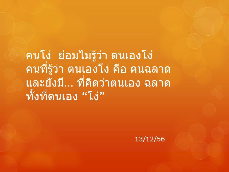 """คนโง่ ย่อมไม่รู้ว่า ตนเองโง่ คนที่รู้ว่า ตนเองโง่ คือ คนฉลาด และยังมี … ที่คิดว่าตนเอง ฉลาด ทั้งที่ตนเอง """" โง่ """" 13/12/56"""