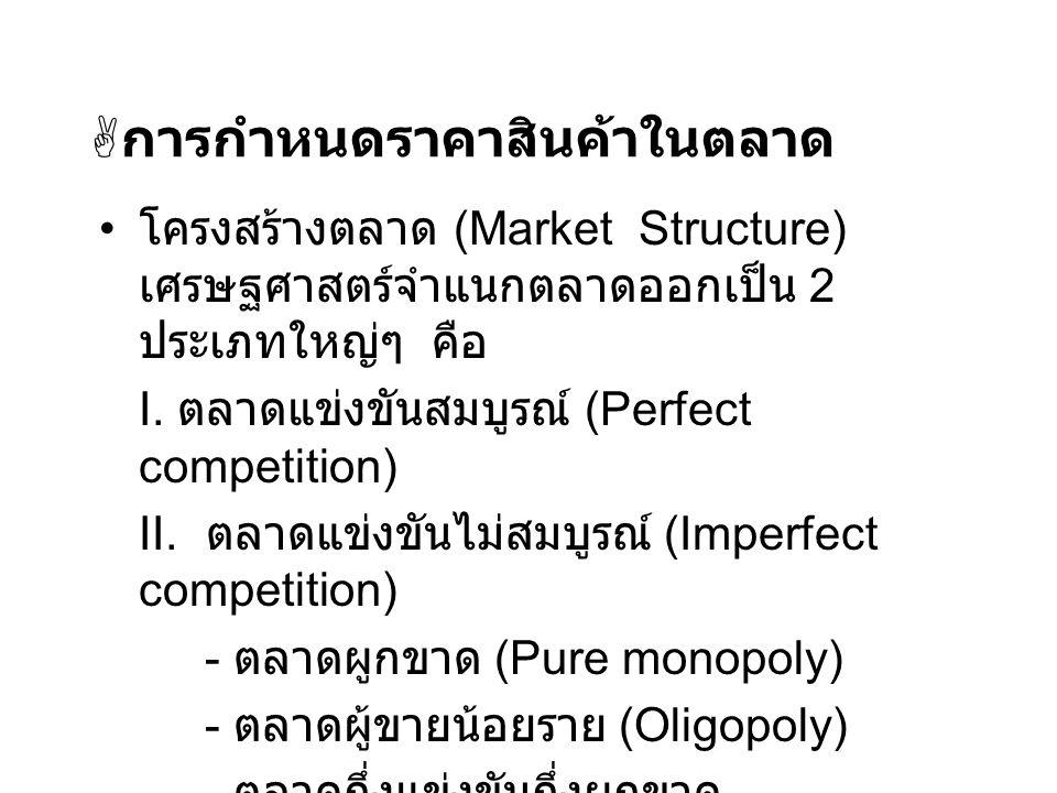  การกำหนดราคาสินค้าในตลาด โครงสร้างตลาด (Market Structure) เศรษฐศาสตร์จำแนกตลาดออกเป็น 2 ประเภทใหญ่ๆ คือ I. ตลาดแข่งขันสมบูรณ์ (Perfect competition)