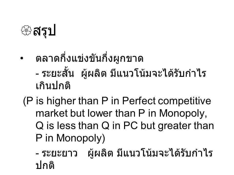  สรุป ตลาดกึ่งแข่งขันกึ่งผูกขาด - ระยะสั้น ผู้ผลิต มีแนวโน้มจะได้รับกำไร เกินปกติ (P is higher than P in Perfect competitive market but lower than P