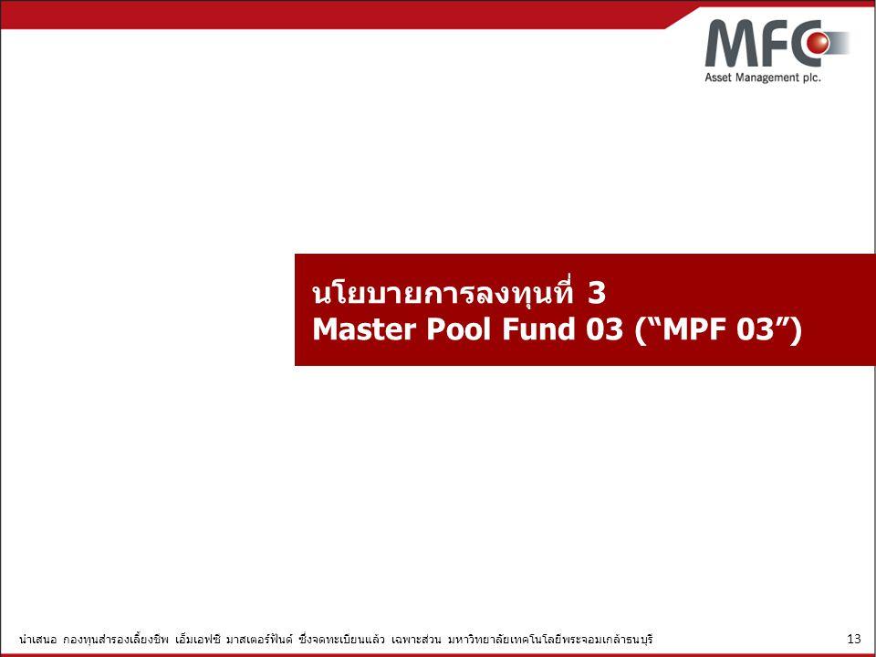 นำเสนอ กองทุนสำรองเลี้ยงชีพ เอ็มเอฟซี มาสเตอร์ฟันด์ ซึ่งจดทะเบียนแล้ว เฉพาะส่วน มหาวิทยาลัยเทคโนโลยีพระจอมเกล้าธนบุรี 13 นโยบายการลงทุนที่ 3 Master Po