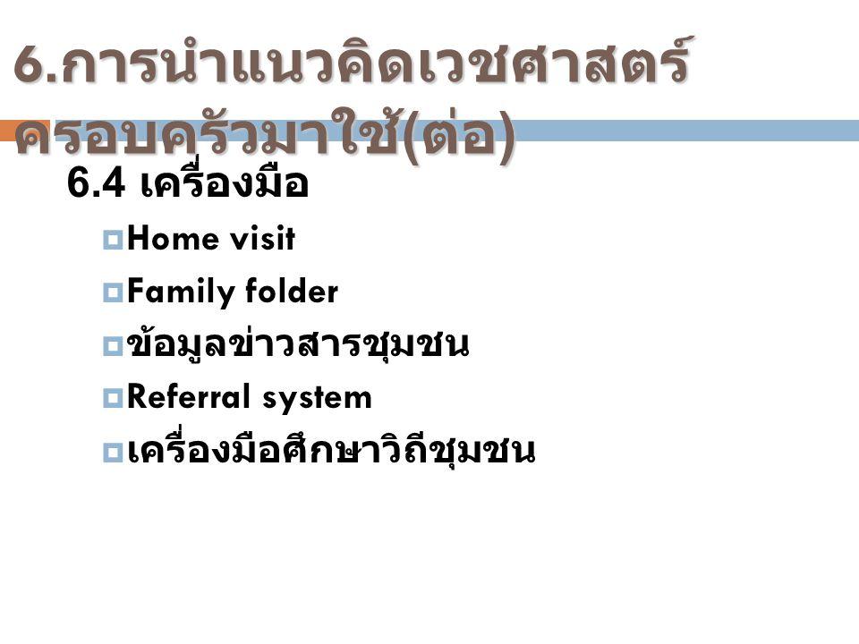 6.4 เครื่องมือ  Home visit  Family folder  ข้อมูลข่าวสารชุมชน  Referral system  เครื่องมือศึกษาวิถีชุมชน 6. การนำแนวคิดเวชศาสตร์ ครอบครัวมาใช้ (
