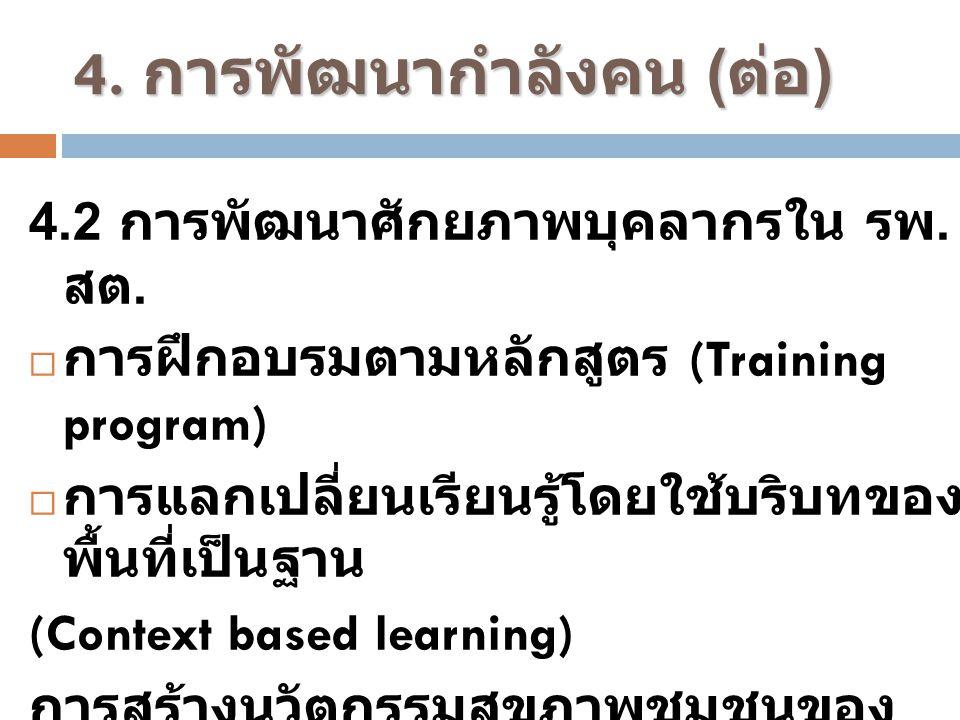 4. การพัฒนากำลังคน ( ต่อ ) 4.2 การพัฒนาศักยภาพบุคลากรใน รพ. สต.  การฝึกอบรมตามหลักสูตร (Training program)  การแลกเปลี่ยนเรียนรู้โดยใช้บริบทของ พื้นท