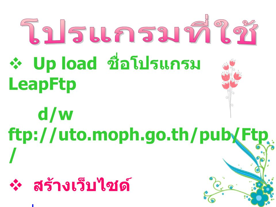  Up load ชื่อโปรแกรม LeapFtp d/w ftp://uto.moph.go.th/pub/Ftp /  สร้างเว็บไซด์  ชื่อโปรแกรม Namo \ Dreamweaver \ Photoshop d/w \\ict2\Setup\web\MACROME DIA2006