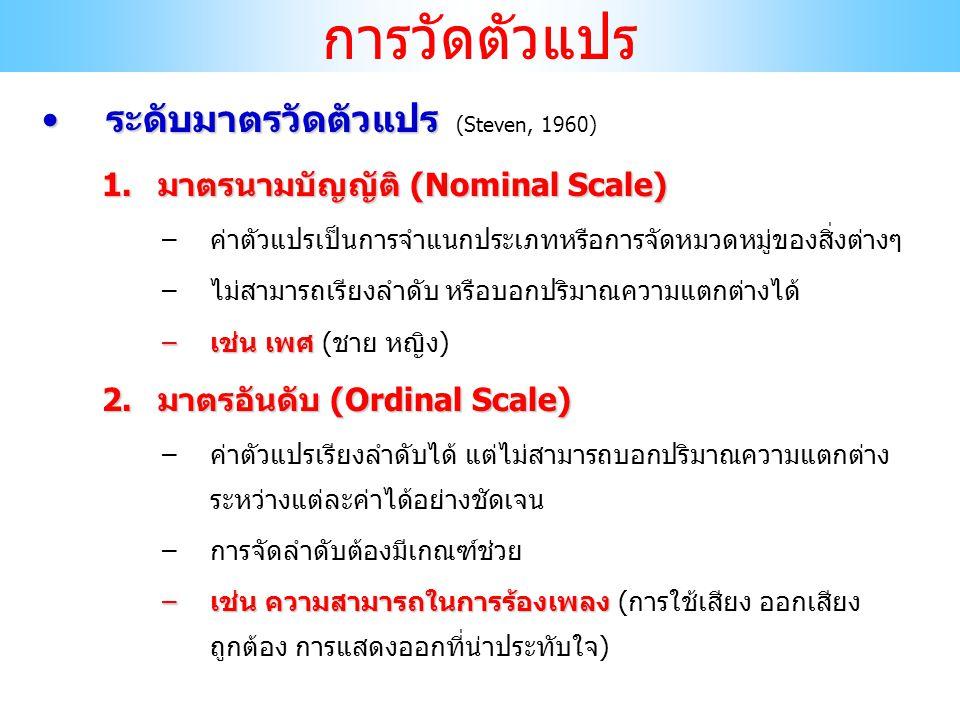 ระดับมาตรวัดตัวแปรระดับมาตรวัดตัวแปร (Steven, 1960) 3.มาตรอันตรภาค (Interval Scale) –ค่าตัวแปรสามารถเรียงลำดับและบอกปริมาณความแตกต่างระหว่าง แต่ละค่าได้อย่างชัดเจน แต่ไม่มีค่าเป็นศูนย์แท้ –เช่นคะแนนสอบ –เช่น ความแตกต่างของคะแนนสอบ 10-20 มีความแตกต่างของ คะแนนสอบ 20-30 แต่นักเรียนสอบได้ 0 ไม่ได้หมายความว่า นักเรียนคนนั้นไม่มีความรู้ เพราะคำถามไม่ตรงกับที่ตนรู้ 4.มาตรอัตราส่วน (Ratio Scale) –ค่าตัวแปรสามารถเรียงลำดับและบอกปริมาณความแตกต่างระหว่าง แต่ละค่าได้อย่างชัดเจน และมีค่าเป็นศูนย์แท้ (บอกอัตราส่วนของ ค่าหนึ่งต่ออีกค่าหนึ่งได้) –เช่น ความสูง น้ำหนัก อายุ การวัดตัวแปร