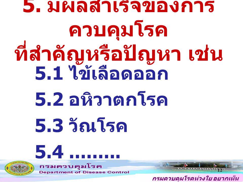 กรมควบคุมโรคห่วงใย อยากเห็น คนไทยสุขภาพดี 12 5. มีผลสำเร็จของการ ควบคุมโรค ที่สำคัญหรือปัญหา เช่น 5.1 ไข้เลือดออก 5.2 อหิวาตกโรค 5.3 วัณโรค 5.4.......