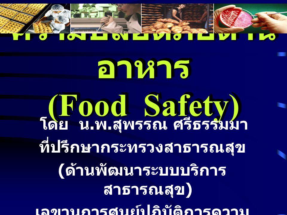 ความปลอดภัยด้าน อาหาร (Food Safety) โดย น. พ. สุพรรณ ศรีธรรมมา ที่ปรึกษากระทรวงสาธารณสุข ( ด้านพัฒนาระบบบริการ สาธารณสุข ) เลขานุการศูนย์ปฏิบัติการควา