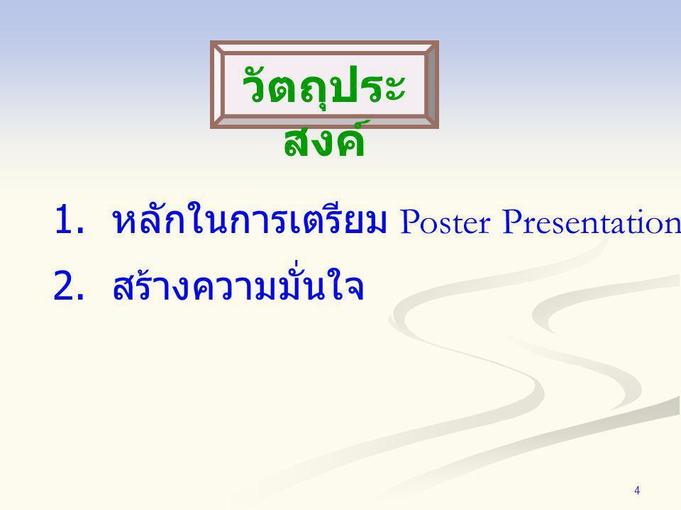 4 1. หลักในการเตรียม Poster Presentation 2. สร้างความมั่นใจ วัตถุประ สงค์