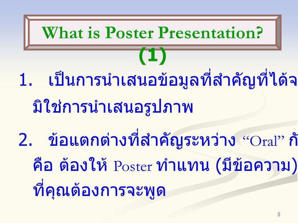 """5 1. เป็นการนำเสนอข้อมูลที่สำคัญที่ได้จากการศึกษา มิใช่การนำเสนอรูปภาพ 2. ข้อแตกต่างที่สำคัญระหว่าง """"Oral"""" กับ """"Poster"""" คือ ต้องให้ Poster ทำแทน ( มีข"""