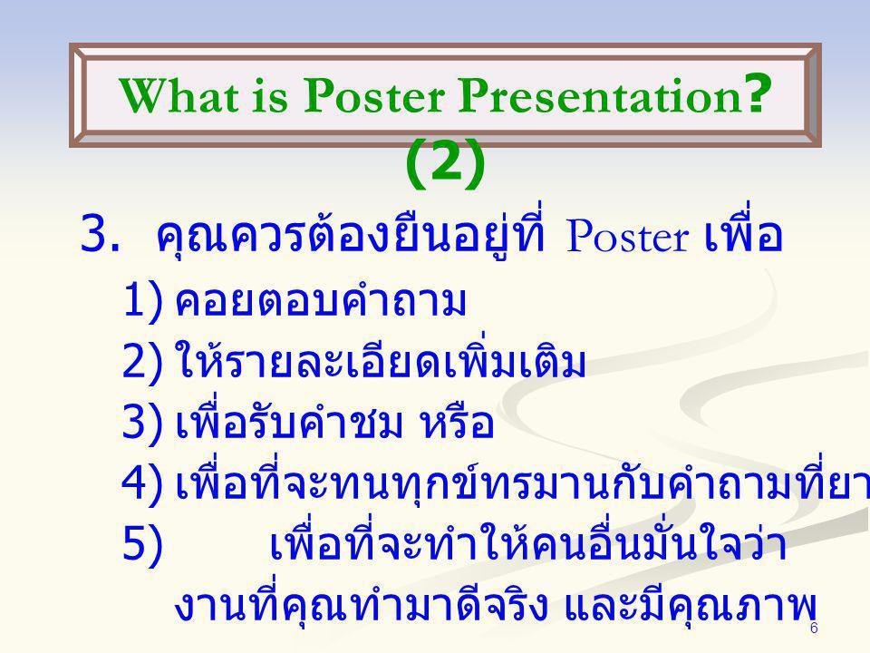 6 3. คุณควรต้องยืนอยู่ที่ Poster เพื่อ 1) คอยตอบคำถาม 2) ให้รายละเอียดเพิ่มเติม 3) เพื่อรับคำชม หรือ 4) เพื่อที่จะทนทุกข์ทรมานกับคำถามที่ยาก 5) เพื่อท